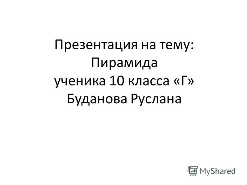 Презентация на тему: Пирамида ученика 10 класса «Г» Буданова Руслана