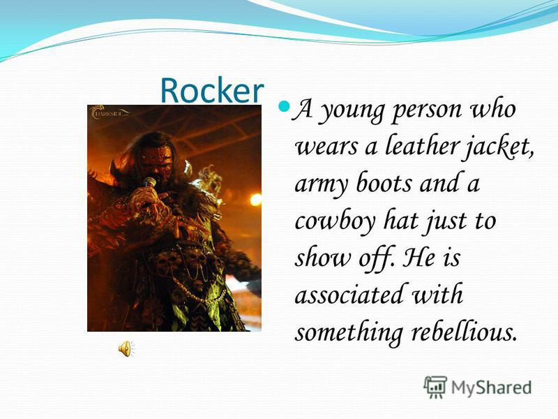 Rocker A young person who wears a leather jacket, army boots and a cowboy hat just to show off. He is associated with something rebellious.