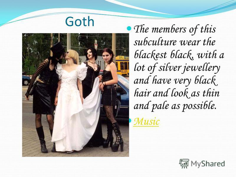 Goth The members of this subculture wear the blackest black, with a lot of silver jewellery and have very black hair and look as thin and pale as possible. Music