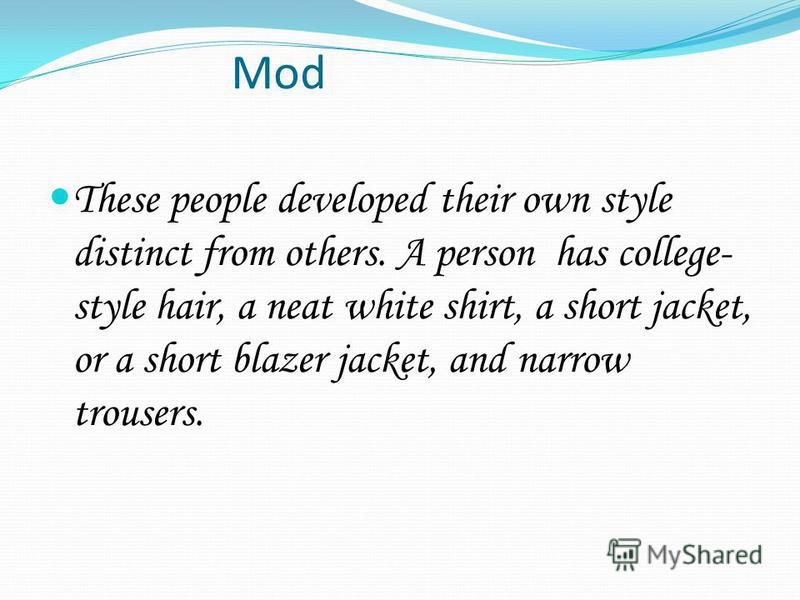 Mod These people developed their own style distinct from others. A person has college- style hair, a neat white shirt, a short jacket, or a short blazer jacket, and narrow trousers.