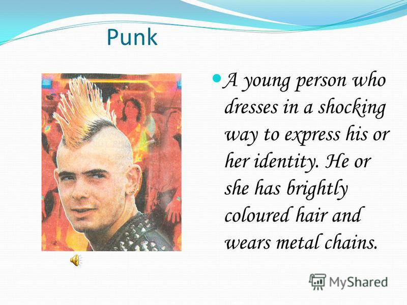 Punk A young person who dresses in a shocking way to express his or her identity. He or she has brightly coloured hair and wears metal chains.