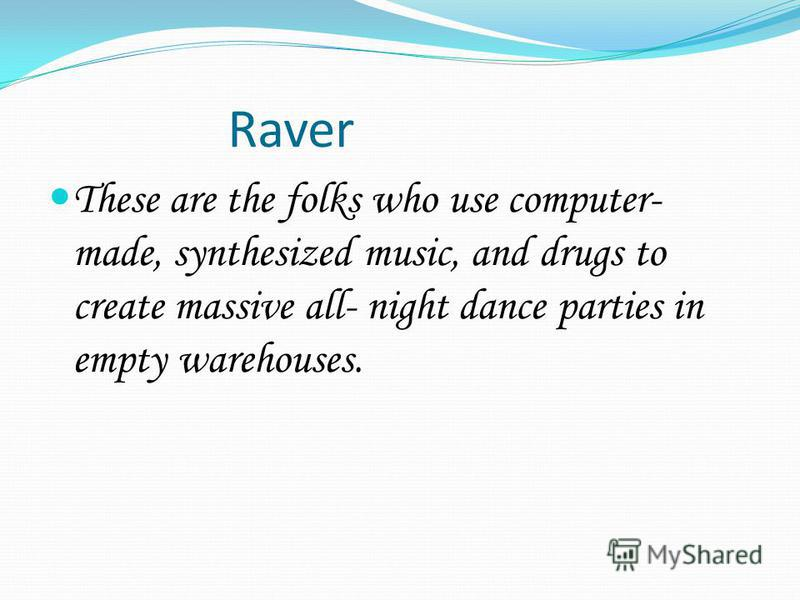 Raver These are the folks who use computer- made, synthesized music, and drugs to create massive all- night dance parties in empty warehouses.