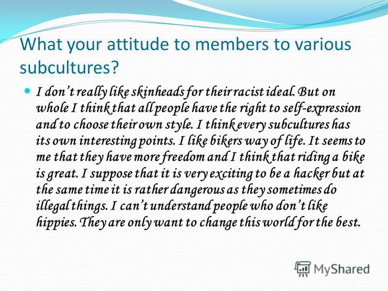 What your attitude to members to various subcultures? I dont really like skinheads for their racist ideal. But on whole I think that all people have the right to self-expression and to choose their own style. I think every subcultures has its own int