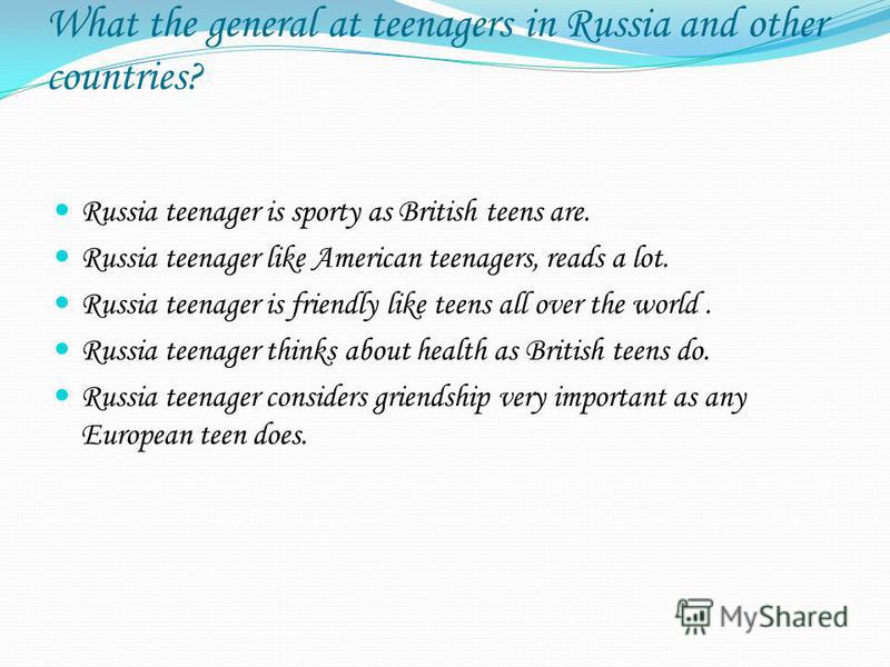 What the general at teenagers in Russia and other countries? Russia teenager is sporty as British teens are. Russia teenager like American teenagers, reads a lot. Russia teenager is friendly like teens all over the world. Russia teenager thinks about