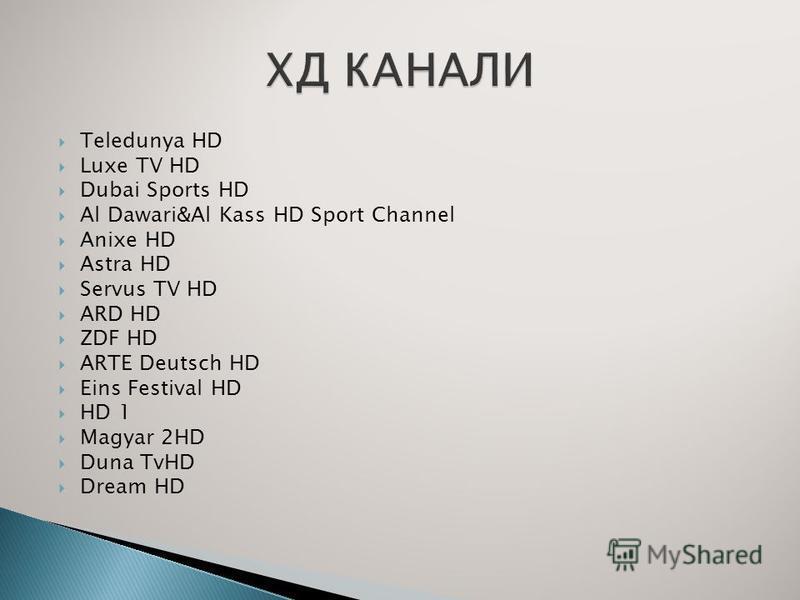 Teledunya HD Luxe TV HD Dubai Sports HD Al Dawari&Al Kass HD Sport Channel Anixe HD Astra HD Servus TV HD ARD HD ZDF HD ARTE Deutsch HD Eins Festival HD HD 1 Magyar 2HD Duna TvHD Dream HD