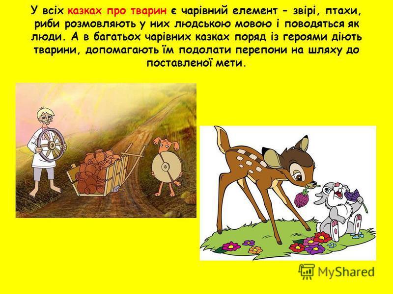У всіх казках про тварин є чарівний елемент - звірі, птахи, риби розмовляють у них людською мовою і поводяться як люди. А в багатьох чарівних казках поряд із героями діють тварини, допомагають їм подолати перепони на шляху до поставленої мети.