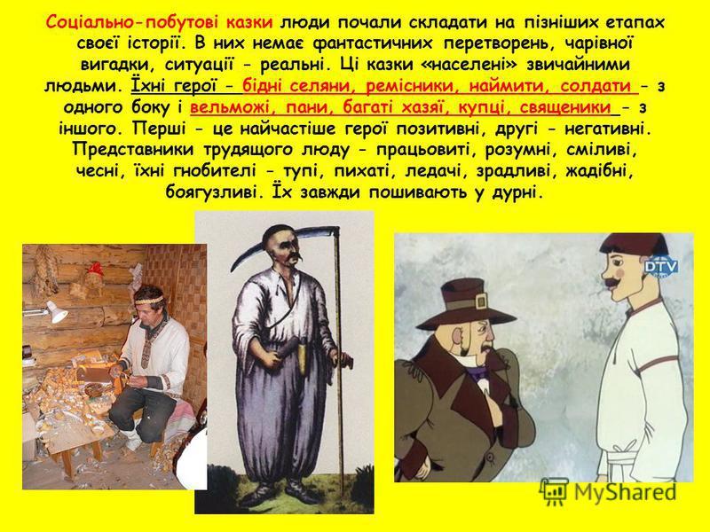 Соціально-побутові казки люди почали складати на пізніших етапах своєї історії. В них немає фантастичних перетворень, чарівної вигадки, ситуації - реальні. Ці казки «населені» звичайними людьми. Їхні герої - бідні селяни, ремісники, наймити, солдати