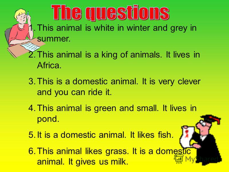 1. This animal is white in winter and grey in summer. 2. This animal is a king of animals. It lives in Africa. 3. This is a domestic animal. It is very clever and you can ride it. 4. This animal is green and small. It lives in pond. 5. It is a domest