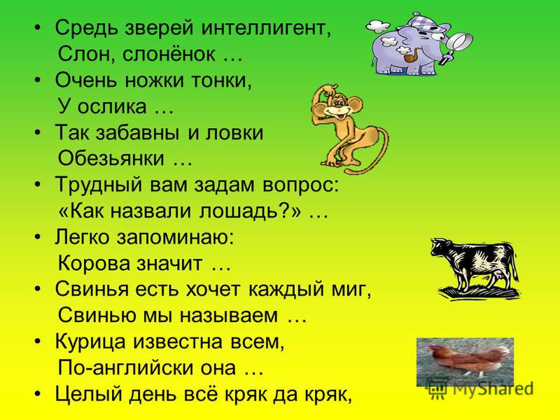 Средь зверей интеллигент, Слон, слонёнок … Очень ножки тонки, У ослика … Так забавны и ловки Обезьянки … Трудный вам задам вопрос: «Как назвали лошадь?» … Легко запоминаю: Корова значит … Свинья есть хочет каждый миг, Свинью мы называем … Курица изве