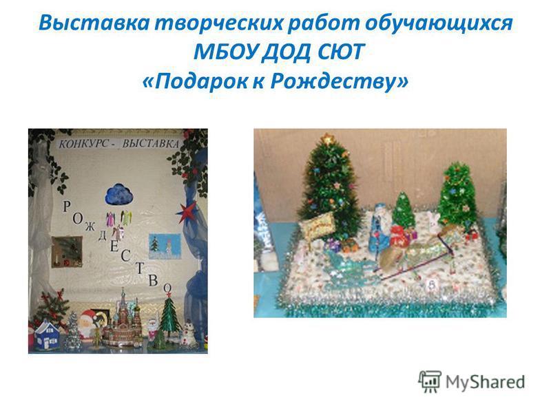 Выставка творческих работ обучающихся МБОУ ДОД СЮТ «Подарок к Рождеству»