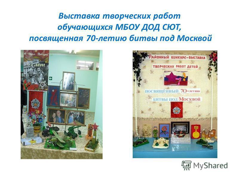 Выставка творческих работ обучающихся МБОУ ДОД СЮТ, посвященная 70-летию битвы под Москвой