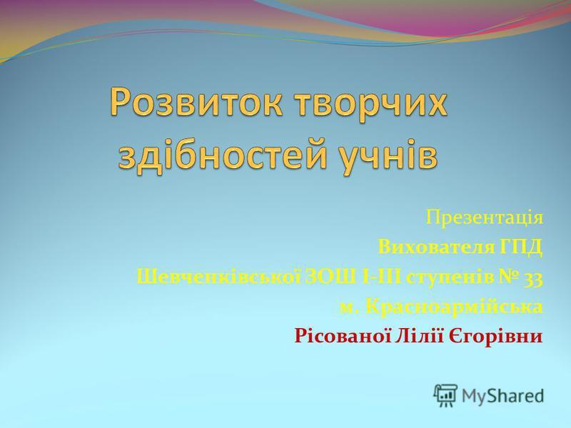 Презентація Вихователя ГПД Шевченківської ЗОШ І-ІІІ ступенів 33 м. Красноармійська Рісованої Лілії Єгорівни