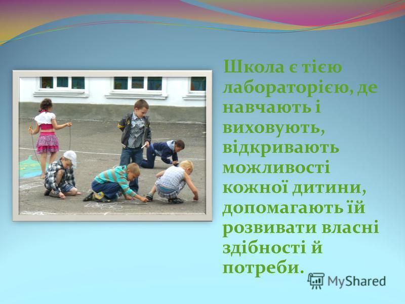 Школа є тією лабораторією, де навчають і виховують, відкривають можливості кожної дитини, допомагають їй розвивати власні здібності й потреби.