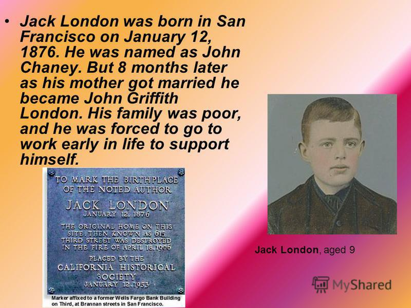 Jack London was born in San Francisco on January 12, 1876. He was named as John Chaney. But 8 months later as his mother got married he became John Griffith London. His family was poor, and he was forced to go to work early in life to support himself