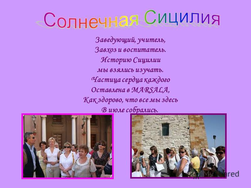 Заведующий, учитель, Завхоз и воспитатель. Историю Сицилии мы взялись изучать. Частица сердца каждого Оставлена в MARSALA, Как здорово, что все мы здесь В июле собрались.
