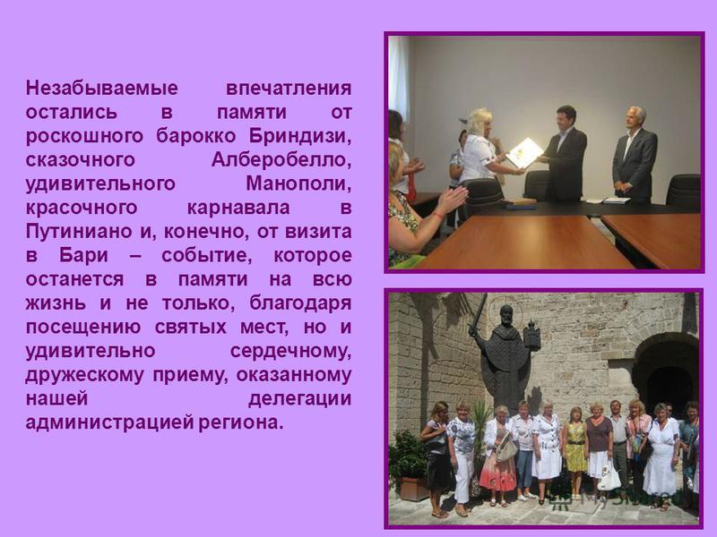 Незабываемые впечатления остались в памяти от роскошного барокко Бриндизи, сказочного Алберобелло, удивительного Манополи, красочного карнавала в Путиниано и, конечно, от визита в Бари – событие, которое останется в памяти на всю жизнь и не только, б
