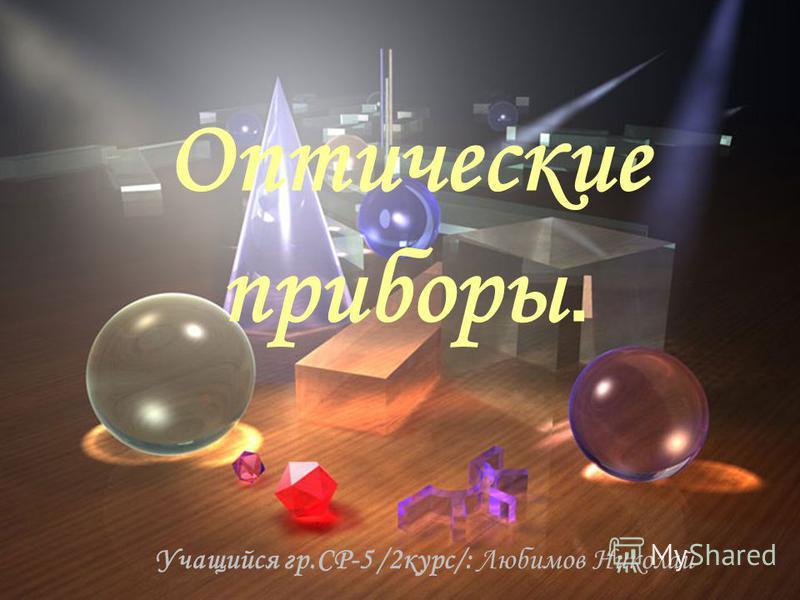 Оптические приборы. Учащийся гр.СР-5 /2 курс/: Любимов Николай