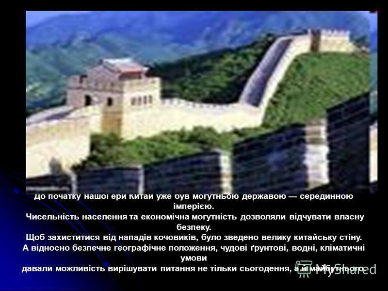 До початку нашої ери Китай уже був могутньою державою серединною імперією. Чисельність населення та економічна могутність дозволяли відчувати власну безпеку. Щоб захиститися від нападів кочовиків, було зведено велику китайську стіну. А відносно безпе