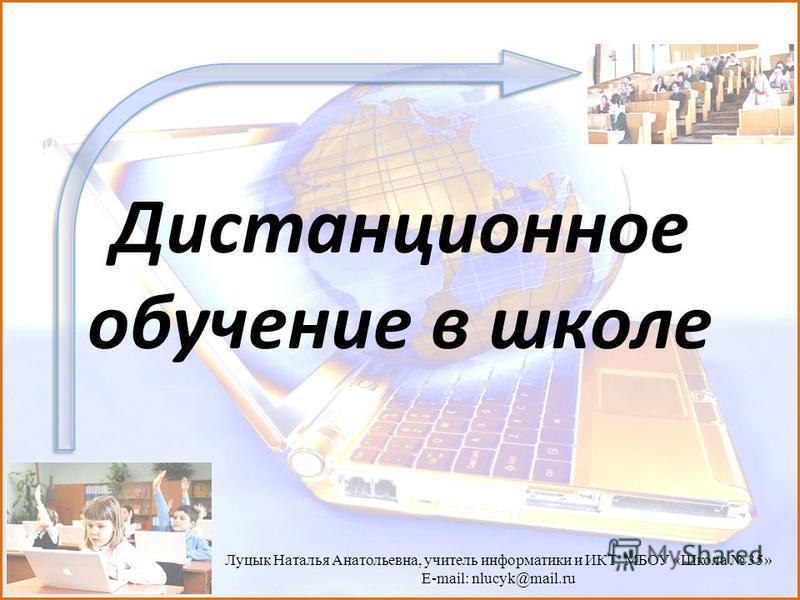 Дистанционное обучение в школе Луцык Наталья Анатольевна, учитель информатики и ИКТ МБОУ «Школа 35» E-mail: nlucyk@mail.ru