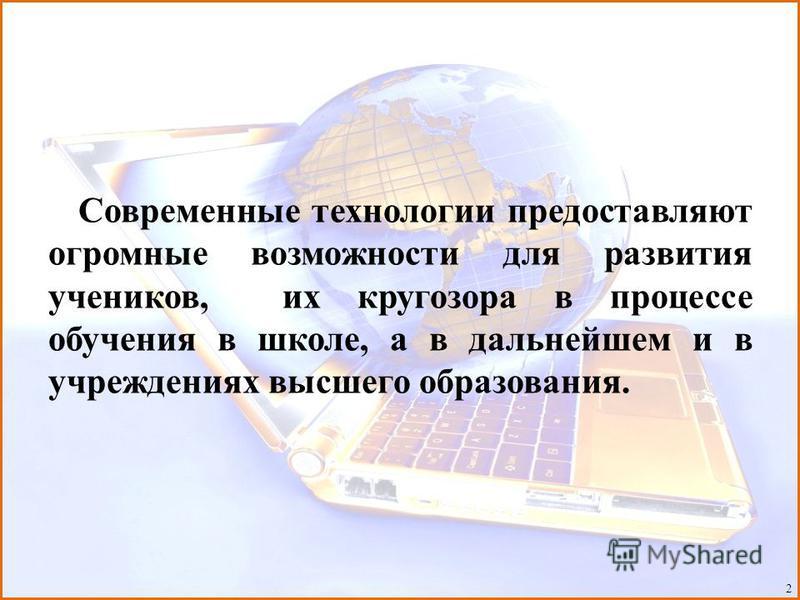Современные технологии предоставляют огромные возможности для развития учеников, их кругозора в процессе обучения в школе, а в дальнейшем и в учреждениях высшего образования. 2