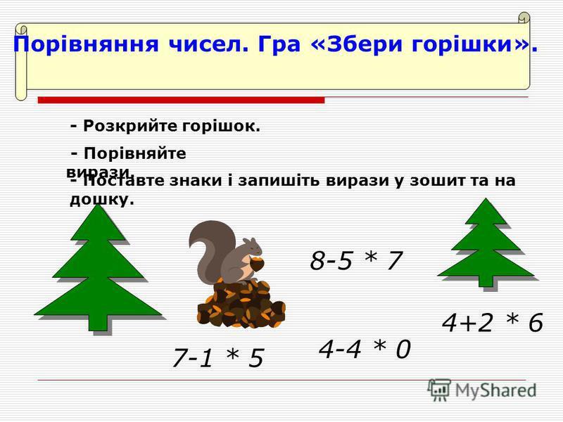 Порівняння чисел. Гра «Збери горішки». 7-1 * 5 8-5 * 7 4+2 * 6 4-4 * 0 - Розкрийте горішок. - Порівняйте вирази. - Поставте знаки і запишіть вирази у зошит та на дошку.