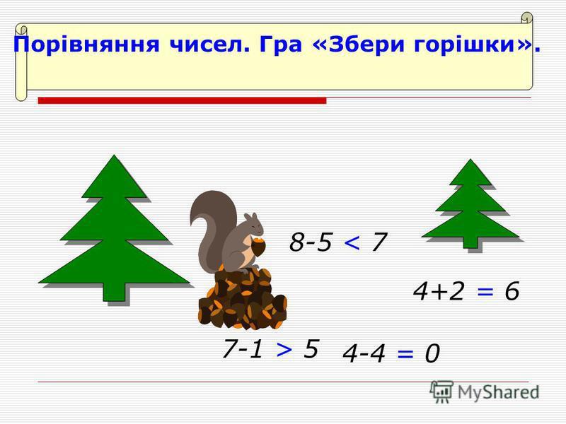 Порівняння чисел. Гра «Збери горішки». 7-1 > 5 8-5 < 7 4+2 = 6 4-4 = 0