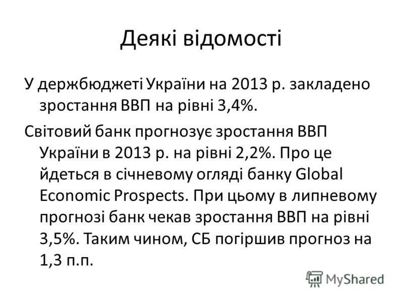 Деякі відомості У держбюджеті України на 2013 р. закладено зростання ВВП на рівні 3,4%. Світовий банк прогнозує зростання ВВП України в 2013 р. на рівні 2,2%. Про це йдеться в січневому огляді банку Global Economic Prospects. При цьому в липневому пр