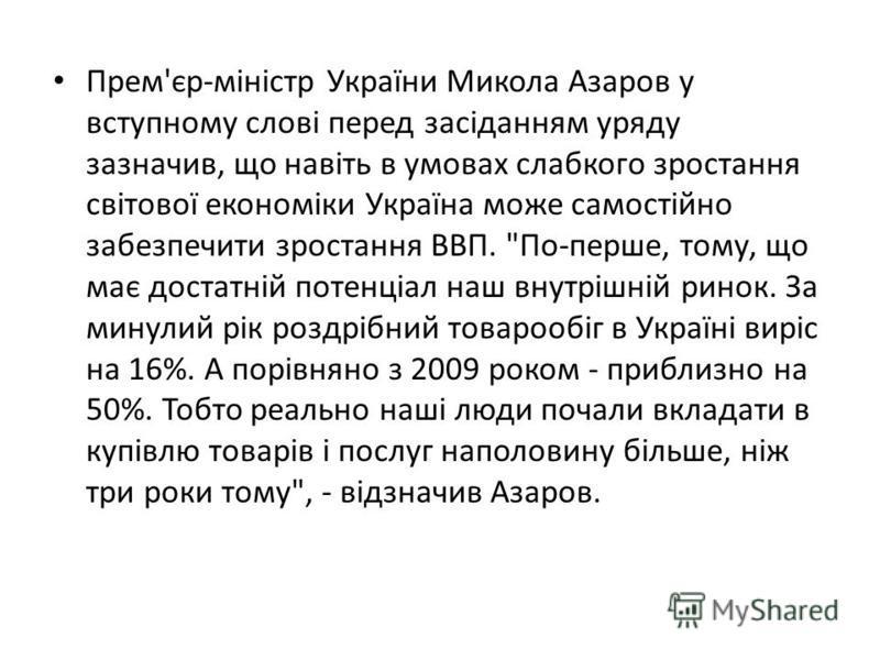 Прем'єр-міністр України Микола Азаров у вступному слові перед засіданням уряду зазначив, що навіть в умовах слабкого зростання світової економіки Україна може самостійно забезпечити зростання ВВП.