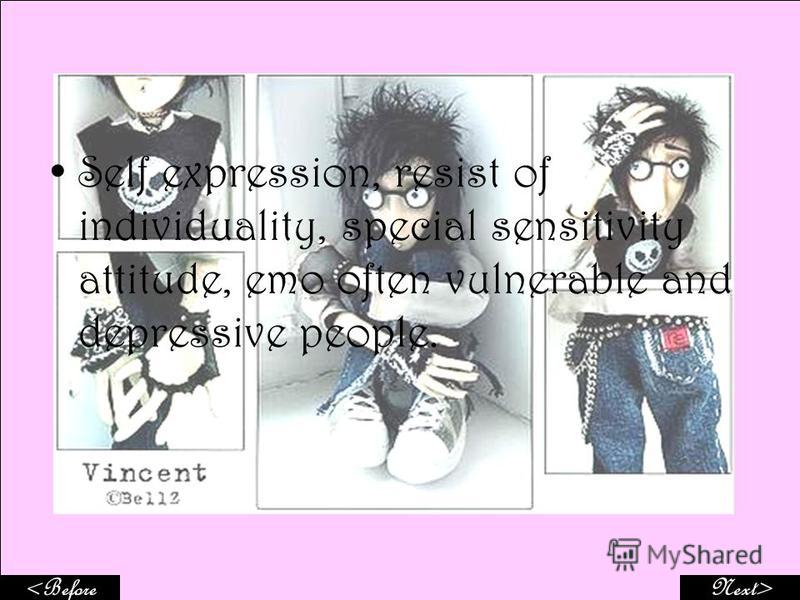 Self expression, resist of individuality, special sensitivity attitude, emo often vulnerable and depressive people. Next><Before