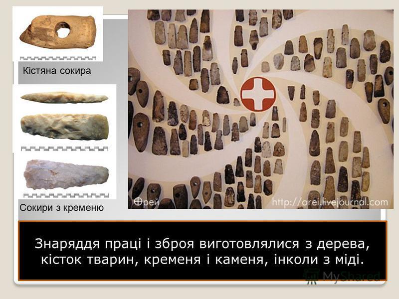 Знаряддя праці і зброя виготовлялися з дерева, кісток тварин, кременя і каменя, інколи з міді. Кістяна сокира Сокири з кременю