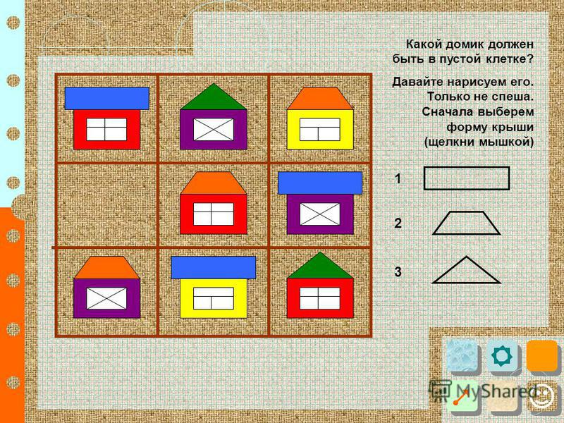 Какой домик должен быть в пустой клетке? Давайте нарисуем его. Только не спеша. Сначала выберем форму крыши (щелкни мышкой) 1 2 3