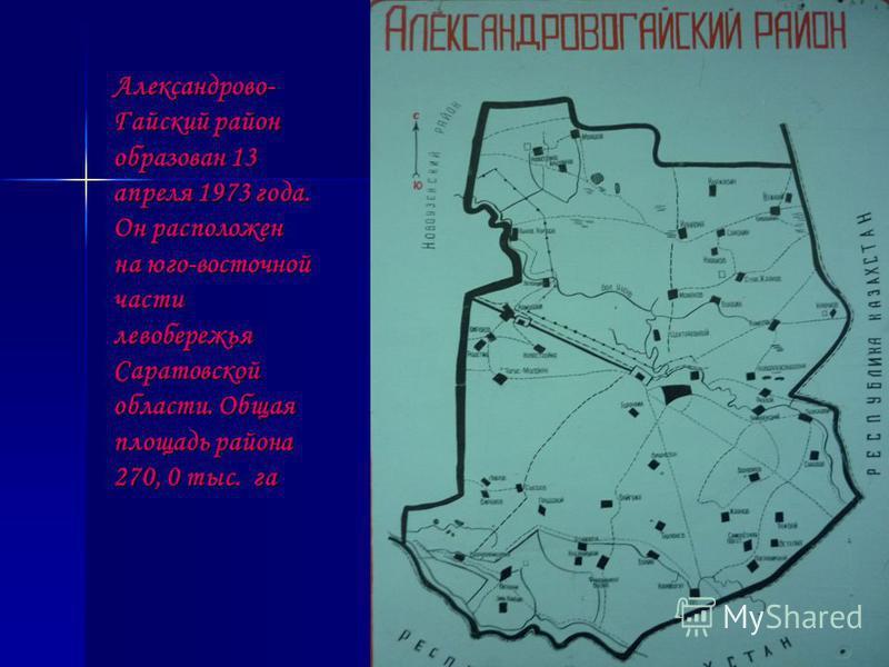 Александрово- Гайский район образован 13 апреля 1973 года. Он расположен на юго-восточной части левобережья Саратовской области. Общая площадь района 270, 0 тыс. га