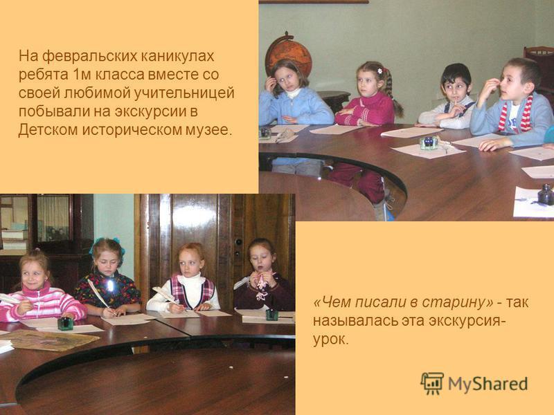 На февральских каникулах ребята 1 м класса вместе со своей любимой учительницей побывали на экскурсии в Детском историческом музее. «Чем писали в старину» - так называлась эта экскурсия- урок.