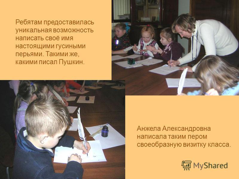 Ребятам предоставилась уникальная возможность написать своё имя настоящими гусиными перьями. Такими же, какими писал Пушкин. Анжела Александровна написала таким пером своеобразную визитку класса.