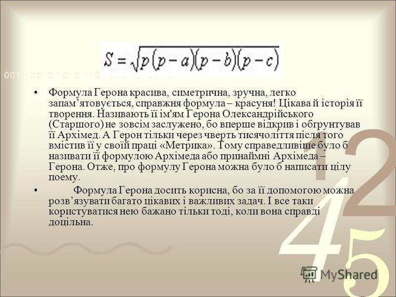 Формула Герона красива, симетрична, зручна, легко запамятовується, справжня формула – красуня! Цікава й історія її творення. Називають її ім'ям Герона Олександрійського (Старшого) не зовсім заслужено, бо вперше відкрив і обґрунтував її Архімед. А Гер