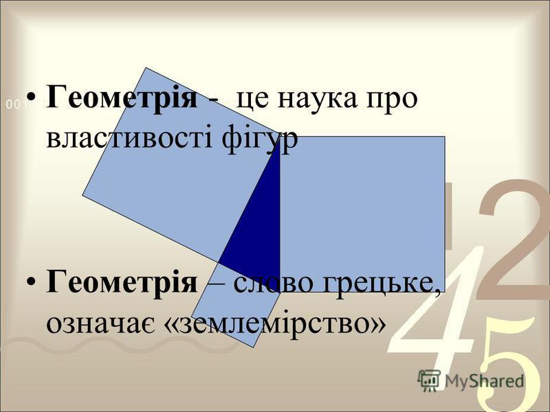 Геометрія - це наука про властивості фігур Геометрія – слово грецьке, означає «землемірство»