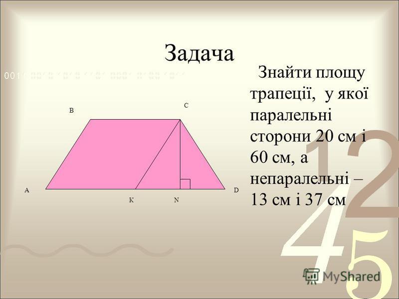 Задача Знайти площу трапеції, у якої паралельні сторони 20 см і 60 см, а непаралельні – 13 см і 37 см А В С D КN