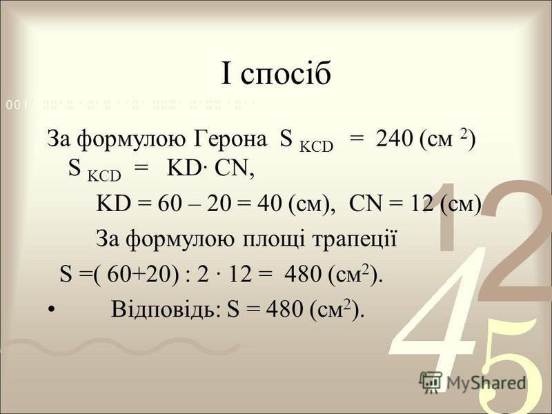 І спосіб За формулою Герона S KCD = 240 (см 2 ) S KCD = KD· CN, KD = 60 – 20 = 40 (см), CN = 12 (см) За формулою площі трапеції S =( 60+20) : 2 · 12 = 480 (см 2 ). Відповідь: S = 480 (см 2 ).
