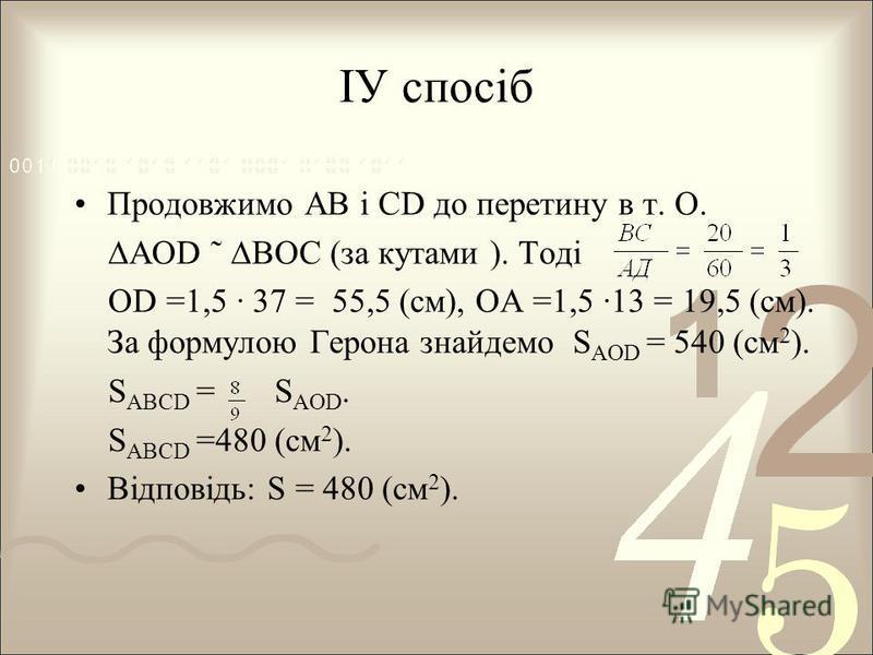 ІУ спосіб Продовжимо АВ і СD до перетину в т. О. АОD ˜ ВОС (за кутами ). Тоді OD =1,5 37 = 55,5 (см), ОА =1,5 13 = 19,5 (см). За формулою Герона знайдемо S AOD = 540 (см 2 ). S ABCD = S AOD. S ABCD =480 (см 2 ). Відповідь: S = 480 (см 2 ).