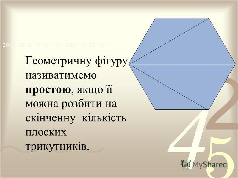 Геометричну фігуру називатимемо простою, якщо її можна розбити на скінченну кількість плоских трикутників.