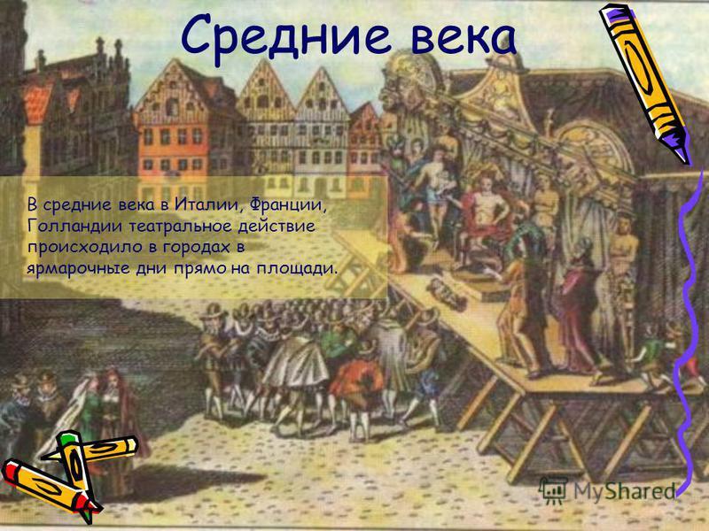Средние века В средние века в Италии, Франции, Голландии театральное действие происходило в городах в ярмарочные дни прямо на площади.