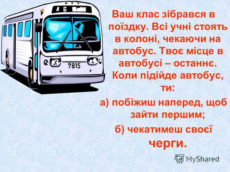 Ваш клас зібрався в поїздку. Всі учні стоять в колоні, чекаючи на автобус. Твоє місце в автобусі – останнє. Коли підійде автобус, ти: а) побіжиш наперед, щоб зайти першим; б) чекатимеш своєї черги.