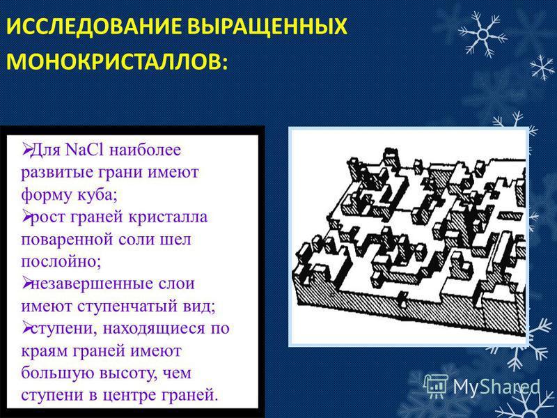ИССЛЕДОВАНИЕ ВЫРАЩЕННЫХ МОНОКРИСТАЛЛОВ: Для NaCl наиболее развитые грани имеют форму куба; рост граней кристалла поваренной соли шел послойно; незавершенные слои имеют ступенчатый вид; ступени, находящиеся по краям граней имеют большую высоту, чем ст