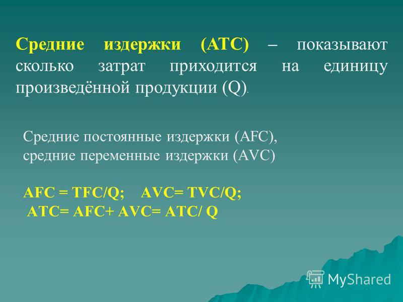 Средние издержки (АТС) – показывают сколько затрат приходится на единицу произведённой продукции (Q). Средние постоянные издержки (АFC), средние переменные издержки (АVC) АFC = TFC/Q; АVC= TVC/Q; АTС= АFC+ АVC= АTС/ Q