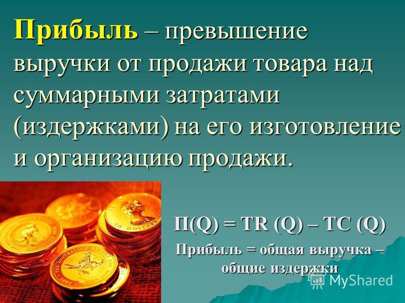 Прибыль – превышение выручки от продажи товара над суммарными затратами (издержками) на его изготовление и организацию продажи. П(Q) = TR (Q) – TC (Q) Прибыль = общая выручка – общие издержки