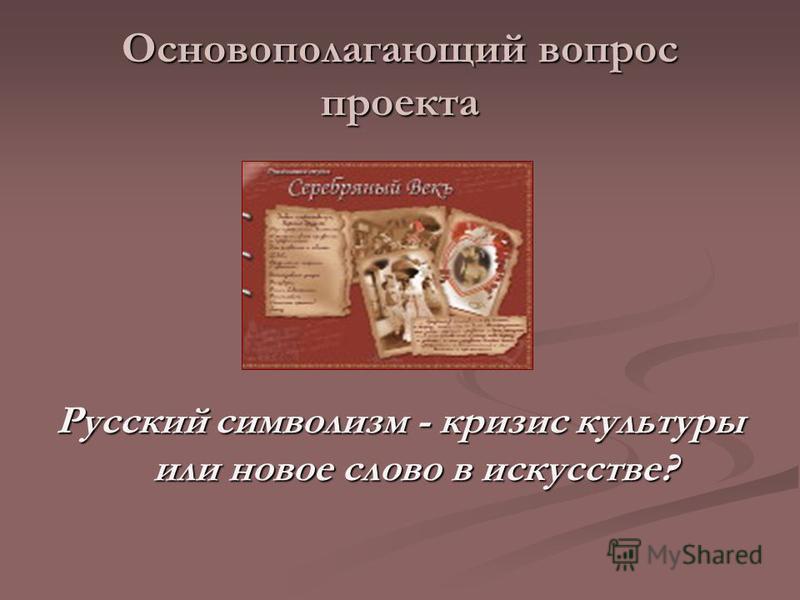 Основополагающий вопрос проекта Русский символизм - кризис культуры или новое слово в искусстве?