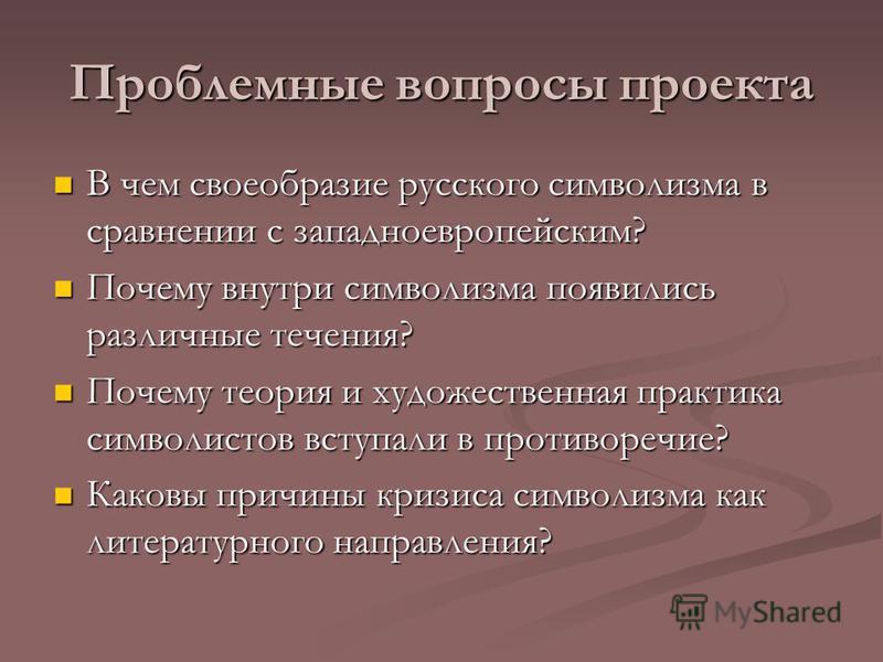 Проблемные вопросы проекта В чем своеобразие русского символизма в сравнении с западноевропейским? В чем своеобразие русского символизма в сравнении с западноевропейским? Почему внутри символизма появились различные течения? Почему внутри символизма