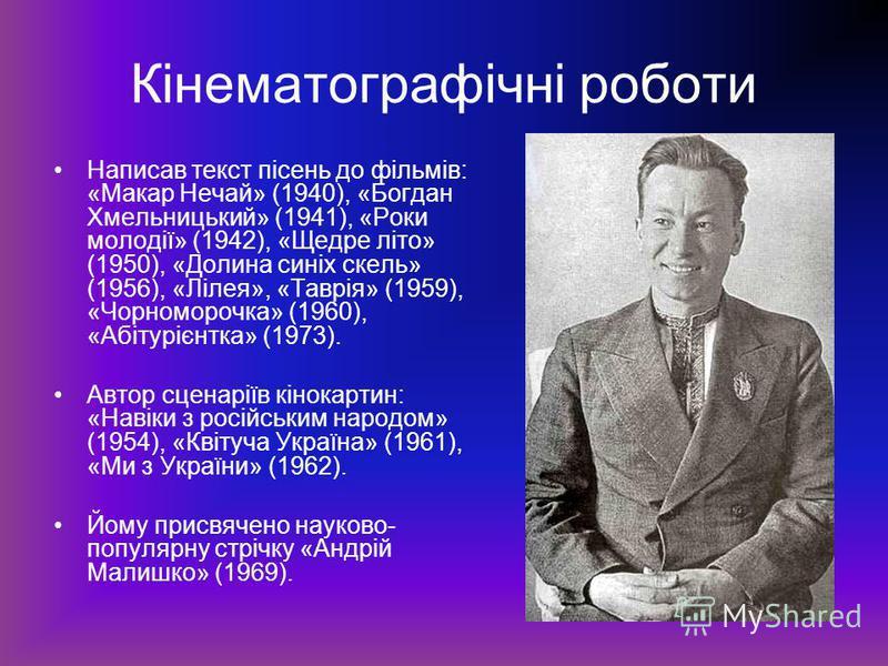 Кінематографічні роботи Написав текст пісень до фільмів: «Макар Нечай» (1940), «Богдан Хмельницький» (1941), «Роки молодії» (1942), «Щедре літо» (1950), «Долина синіх скель» (1956), «Лілея», «Таврія» (1959), «Чорноморочка» (1960), «Абітурієнтка» (197