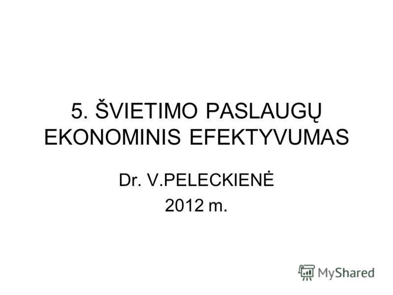 5. ŠVIETIMO PASLAUGŲ EKONOMINIS EFEKTYVUMAS Dr. V.PELECKIENĖ 2012 m.