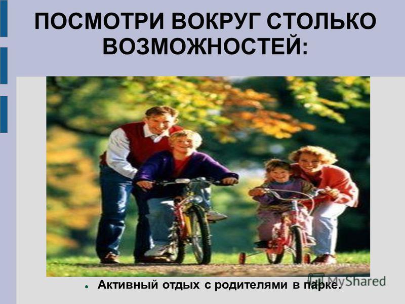 ПОСМОТРИ ВОКРУГ СТОЛЬКО ВОЗМОЖНОСТЕЙ: Активный отдых с родителями в парке.